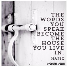 The words you speak become the house you live in. ~Hafiz