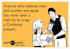 Anyone who believes men and women are equal has never seen a man try to wrap a Christmas present.