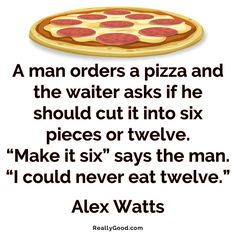 "A man orders a #pizza and the waiter asks if he should cut it into six pieces or twelve. Make it six says the man. I could never eat twelve."" Alex Watts  #quote"