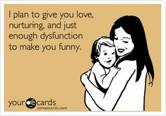 I plan to give you love, nurturing, and just enough dysfunction to make you funny.
