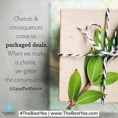 """Choices and consequences come in packaged deals. When we make a choice, we ignite the consequences."" @lysaterkeurst #thebestyes"