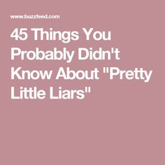"45 Things You Probably Didn't Know About ""Pretty Little Liars"""