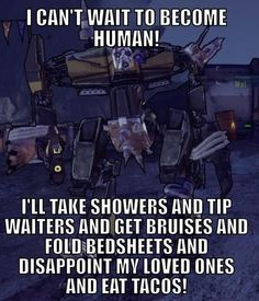 I can't wait to become human! I'll take showers and tip waiters and get bruises and fold bedsheets and disappoint my loved ones and eat tacos! #borderlands #quotes #mal