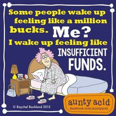 Some people wake up feeling like a million bucks. Me? I wake up feeling like insufficient funds.