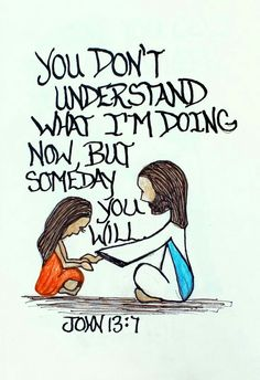 """You don't understand what I´m doing now, but someday you will."""