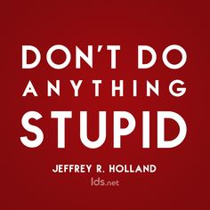 """Don't do anything stupid."" --> Simples! ;) I love Elder Holland!"