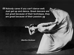 Martha Graham: On Dancing and Dancers Nobody cares if you can't dance well. Just get up and dance. Great dancers are not great because of their technique. They are great because of their passion. Dancer Quotes, Ballet Quotes, Famous Dance Quotes, Daily Quotes, Best Quotes, Funny Quotes, Life Quotes, Shall We Dance, Just Dance