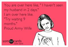 You are over here like, ' I haven't seen my husband in 2 days.' I am over here like. 'Try waiting 9 months.' Proud Army Wife.