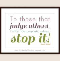 To those that judge others, I offer this prophetic advice, stop it! - Dieter F. Uchtdorf - FREE April 2012 PRINTABLES