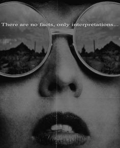 """There are no facts, only interpretations""  ― Friedrich Nietzsche"
