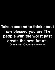 take a second to think about how blessed you are. the people with the worst past create the best future.