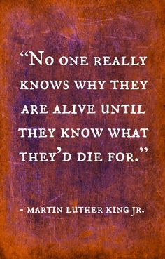 """No one really knows why they are alive until they know what they'd die for."" ♥ MLK,Jr."