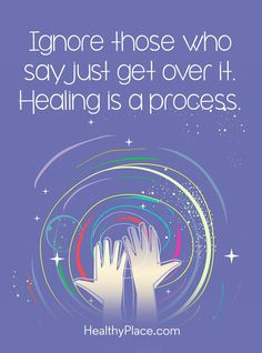 Quote on mental health stigma: Ignore those who say just get over it. Healing is a process. www.HealthyPlace.com