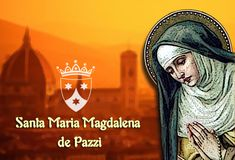 "Feast Day-May 25, 2017: Saint Maria Magdalena de Pazzi was born on 2nd April 1566...When she was 17 years old, she was accepted by the Carmelite nuns of St. Mary of the Angels in Florence, her native city... She had a great devotion to Our Lady and she was a significant inspiration  in the devopment of Carmelite Marian devotion to the ""Most Pure Virgin""... ~ Order of the Brothers of the Blessed Virgin Mary of Mount Carmel"