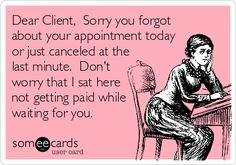 Dear Client, Sorry you forgot about your appointment today or just canceled at the last minute. Don't worry that I sat here not getting paid while waiting for you.