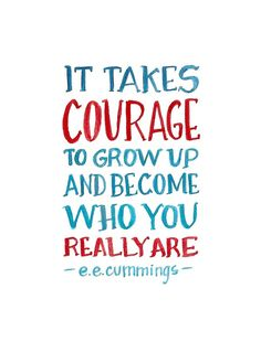 It takes courage to grow up and become who you really are. ~e.e. cummings