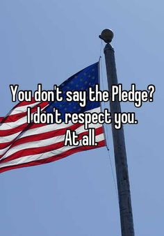 You dont say the Pledge? I dont respect you.  At all.
