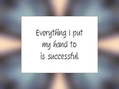 """Daily Affirmation for February 25, 2016 #affirmation #inspiration - """"Everything I put my hand to is successful."""""""