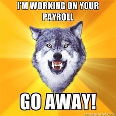 I'm working on your payroll GO AWAY!  | Courage Wolf