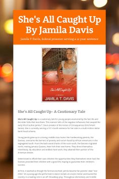 True Story: She's All Caught Up By Jamila Davis Jamila T Davis. The story of a 28 year old women who is a federal prisoner serving a 12 year sentence, but wants to warn young girls against following the wrong crowd: https://www.smore.com/cg9t