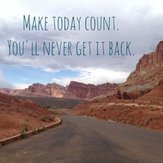 Make Today Count - You'll Never Get It Back.