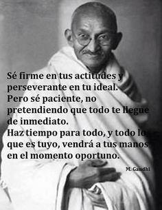 Sé firme en tus actitudes y perseverante en tu ideal. Pero sé paciente, no pretendiendo que todo te llegue de inmediato. Haz tiempo para todo, y todo lo que es tuyo, vendrá a tus manos en el momento oportuno. Gandhi #frases #citas