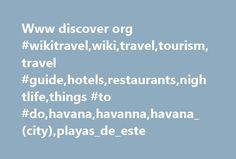 Www discover org #wikitravel,wiki,travel,tourism,travel #guide,hotels,restaurants,nightlife,things #to #do,havana,havanna,havana_(city),playas_de_este http://flight.nef2.com/www-discover-org-wikitravelwikitraveltourismtravel-guidehotelsrestaurantsnightlifethings-to-dohavanahavannahavana_cityplayas_de_este/  # Havana Parque Central from Hotel Inglaterra, Havana Vieja (Old Havana). Understand [ edit ] Before the Communist revolution, Havana was one of the vacation hot-spots of the Caribbean…