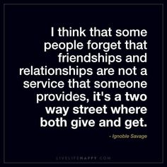 I Think That Some People Forget That Friendships - Live Life Happy Forget Me Quotes, Quotes To Live By, Clever Quotes, Funny Quotes, Wisdom Quotes, Life Quotes, Street Quotes, Forgotten Quotes, Live Life Happy