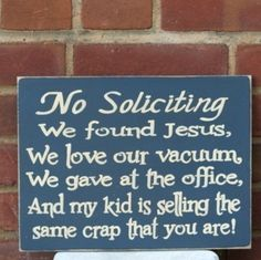 No soliciting we found Jesus, we love our vacuum we gave at the office, and my kid is selling the same crap that you are!
