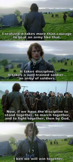"""""""It takes more than courage to beat and army like that. It takes discipline. It takes a well-trained soldier... an army of soldiers"""" - Captain James Fraser #Outlander"""