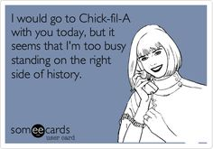 I would go to Chick-fil-A with you today, but it seems that I'm too busy standing on the right side of history.