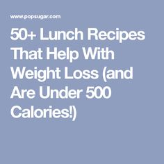 50+ Lunch Recipes That Help With Weight Loss (and Are Under 500 Calories!)