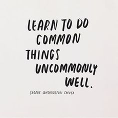 Learn to do common things uncommonly well. ~George Washington Carver.