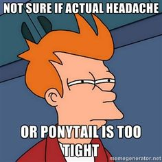 not sure if actual headache, or ponytail is too tight...
