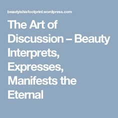 The Art of Discussion – Beauty Interprets, Expresses, Manifests the Eternal