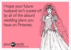 I hope your future husband isn't scared off by all of the absurd wedding plans you have on Pinterest.