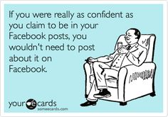 If you were really as confident as you claim to be in your Facebook posts, you wouldn't need to post about it on Facebook.
