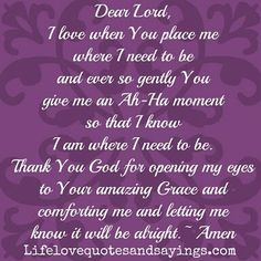 Dear Lord, I love when You place me where I need to be and ever so gently You give me an Ah-Ha moment so that I know I am where I need to be. Thank You God for opening my eyes to Your amazing Grace and comforting me and letting me know it will be alright. Love Quotes With Images, I Love You Quotes, Love Yourself Quotes, Quotes About God, Amazing Quotes, Quotes Images, Thank You God Quotes, Dear Lord, Amazing Grace