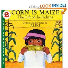 Corn is Maize: The Gift of the Indians by Aliki. Great book about the science and history of corn -- how it's grown, it's many uses, Indian culture, etc. Great mixture of story, science, history, and culture & a nice departure from typical  Thanksgiving books.