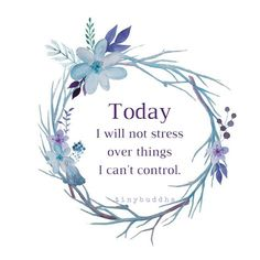 Today, I will not stress about things I can't control.