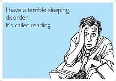 I have a terrible sleeping disorder. It's called reading.