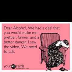 Dear Alcohol, we had a deal that you would make me prettier, funnier, and a better dancer.  I saw the video, we need to talk.