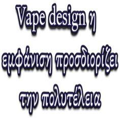 Vape design η εμφάνιση προσδιορίζει την πολυτέλεια...