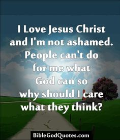 I Love Jesus Christ and I'm not ashamed. People can't do for me what God can so why should I care what they think?