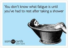 """""""You don't know what fatigue is until you've had to rest after taking a shower."""" Life with chronic illness. Fibromyalgia, Chronic Fatigue Syndrome, Myalgic Encephalomyelitis, Lyme Disease."""