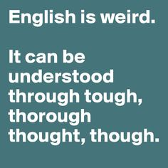 English is weird.   It can be understood through tough, thorough thought, though.