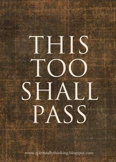 'This Too Shall Pass' - Quote....my mom died last year but she always would say this when I was having a bad day.