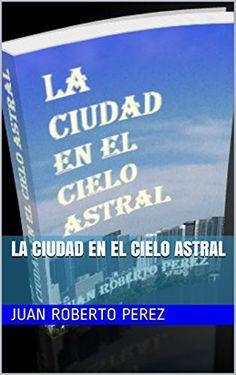 La Ciudad en el Cielo Astral (Spanish Edition) by Juan Roberto Perez http://www.amazon.com/dp/B019YBK604/ref=cm_sw_r_pi_dp_KM8.wb0G0AD84