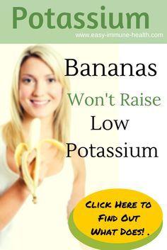 Secret potassium fact. Bananas won't raise low potassium, but find out here what will  http://www.easy-immune-health.com/causes-low-potassium.html