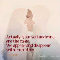 Actually your Soul and mine are the same. We appear and disappear with each other. Rumi